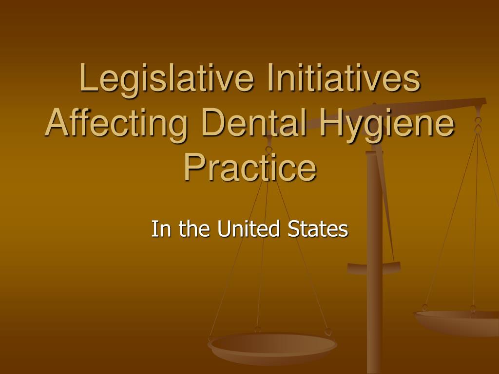 Legislative Initiatives Affecting Dental Hygiene Practice