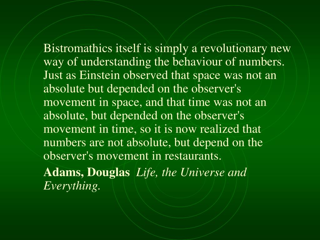 Bistromathics itself is simply a revolutionary new way of understanding the behaviour of numbers. Just as Einstein observed that space was not an absolute but depended on the observer's movement in space, and that time was not an absolute, but depended on the observer's movement in time, so it is now realized that numbers are not absolute, but depend on the observer's movement in restaurants.