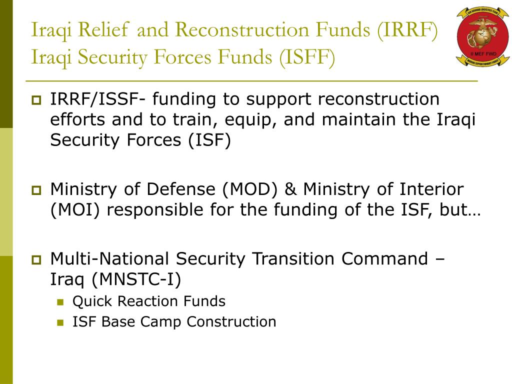 Iraqi Relief and Reconstruction Funds (IRRF) Iraqi Security Forces Funds (ISFF)