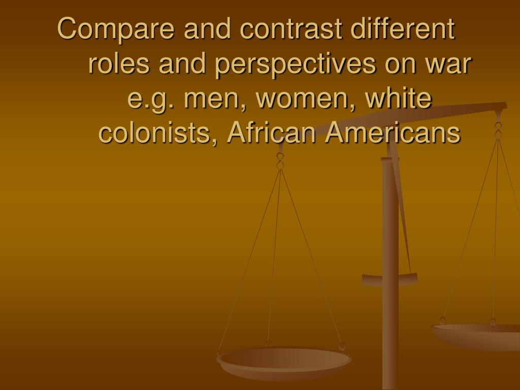 Compare and contrast different roles and perspectives on war e.g. men, women, white colonists, African Americans