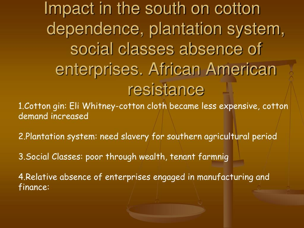 Impact in the south on cotton dependence, plantation system, social classes absence of enterprises. African American resistance