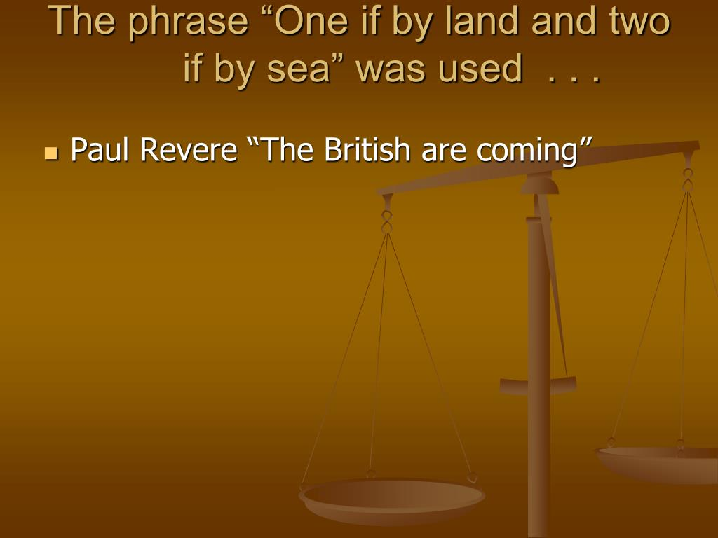"The phrase ""One if by land and two if by sea"" was used  . . ."