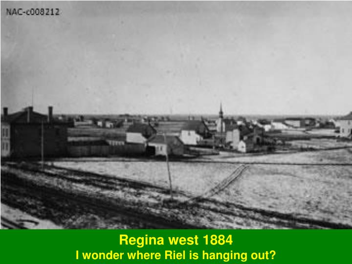 Regina west 1884 i wonder where riel is hanging out