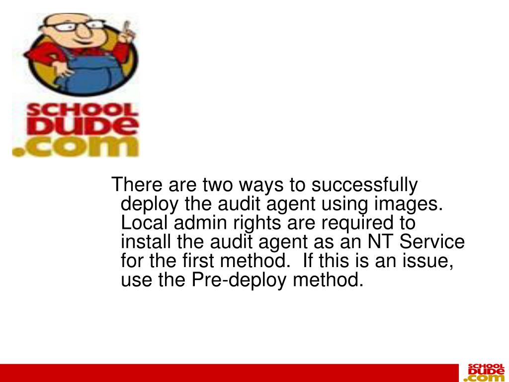 There are two ways to successfully deploy the audit agent using images.  Local admin rights are required to install the audit agent as an NT Service for the first method.  If this is an issue, use the Pre-deploy method.
