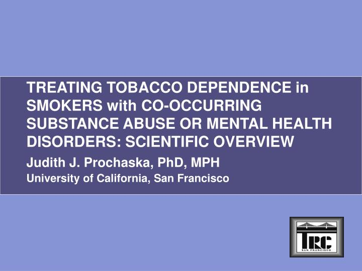 TREATING TOBACCO DEPENDENCE in SMOKERS with CO-OCCURRING SUBSTANCE ABUSE OR MENTAL HEALTH DISORDERS:...