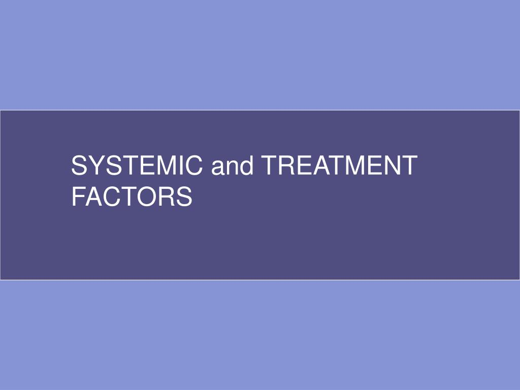 SYSTEMIC and TREATMENT FACTORS