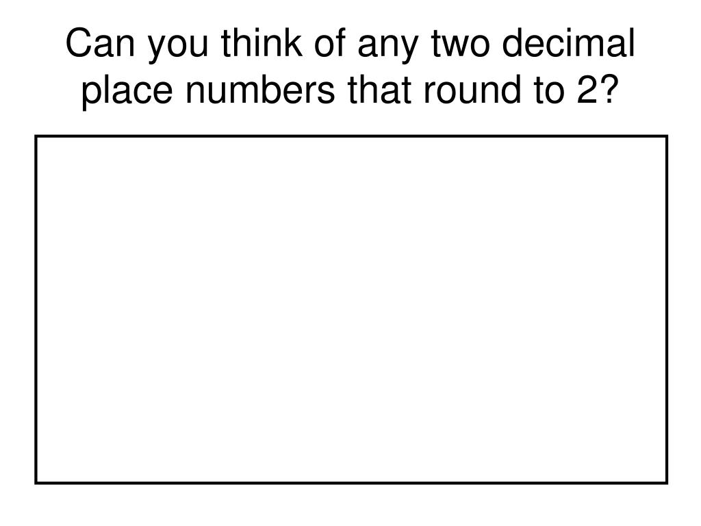 Can you think of any two decimal place numbers that round to 2?