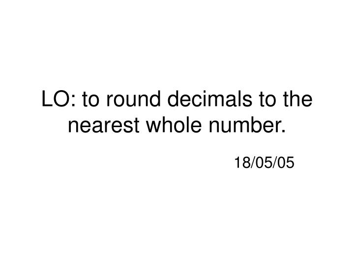 Lo to round decimals to the nearest whole number