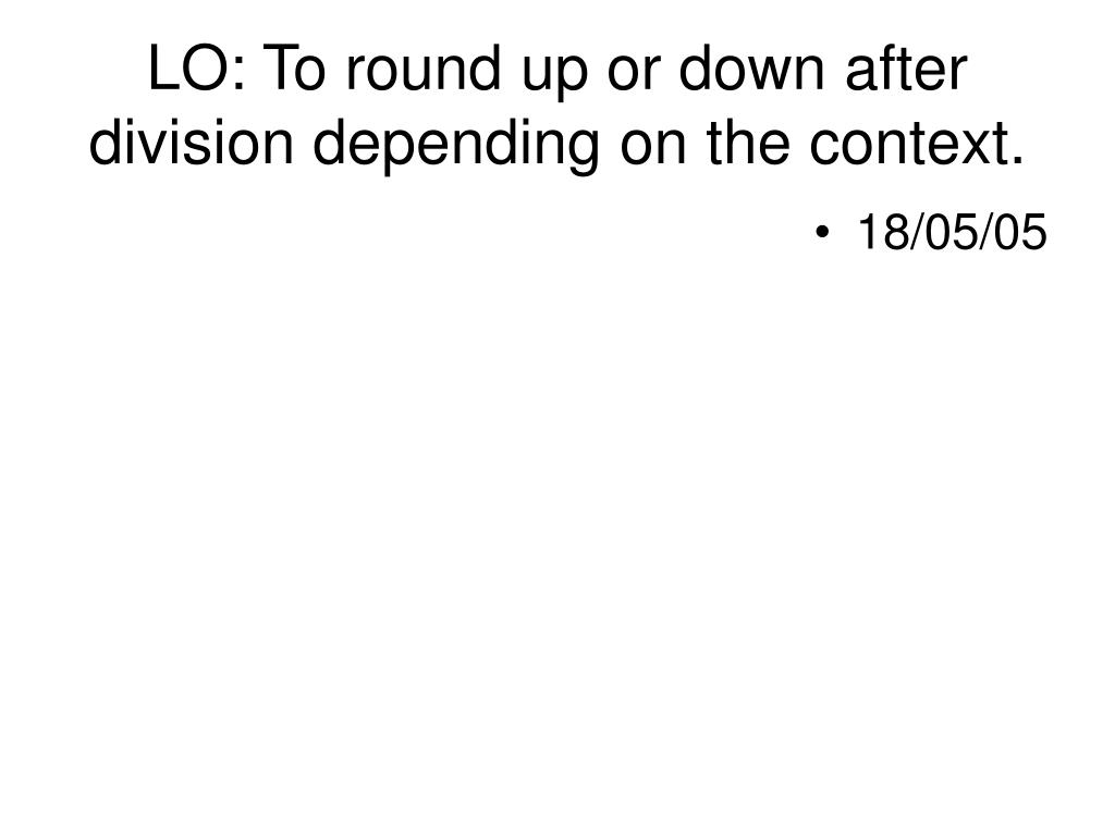 LO: To round up or down after division depending on the context.