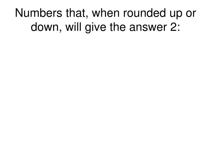 Numbers that when rounded up or down will give the answer 2