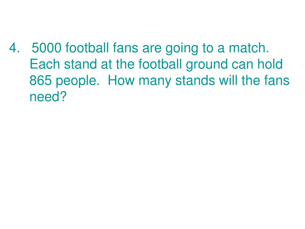 4.   5000 football fans are going to a match.  Each stand at the football ground can hold 865 people.  How many stands will the fans need?