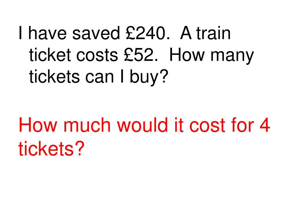 I have saved £240.  A train ticket costs £52.  How many tickets can I buy?