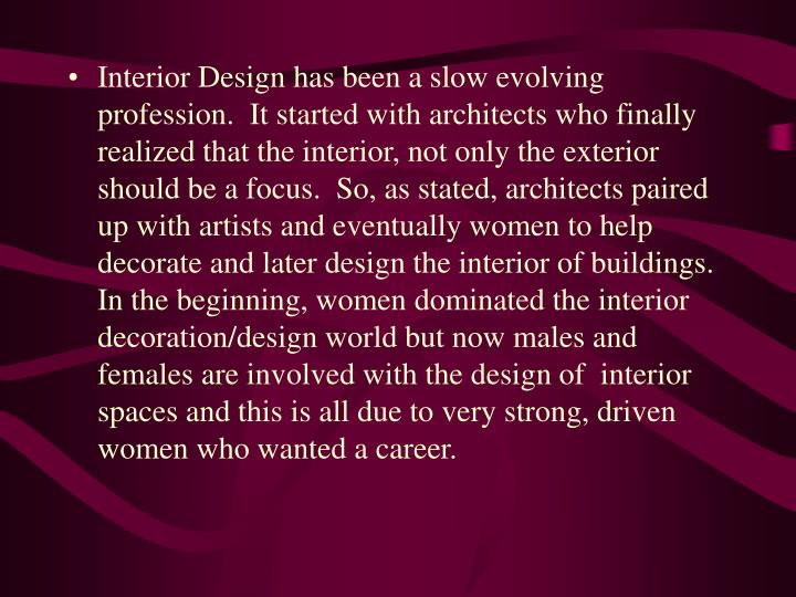 Interior Design has been a slow evolving profession.  It started with architects who finally realized that the interior, not only the exterior should be a focus.  So, as stated, architects paired up with artists and eventually women to help decorate and later design the interior of buildings.  In the beginning, women dominated the interior decoration/design world but now males and females are involved with the design of  interior spaces and this is all due to very strong, driven women who wanted a career.
