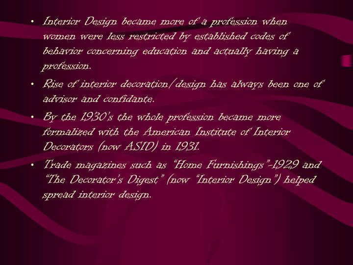 Interior Design became more of a profession when women were less restricted by established codes of behavior concerning education and actually having a profession.