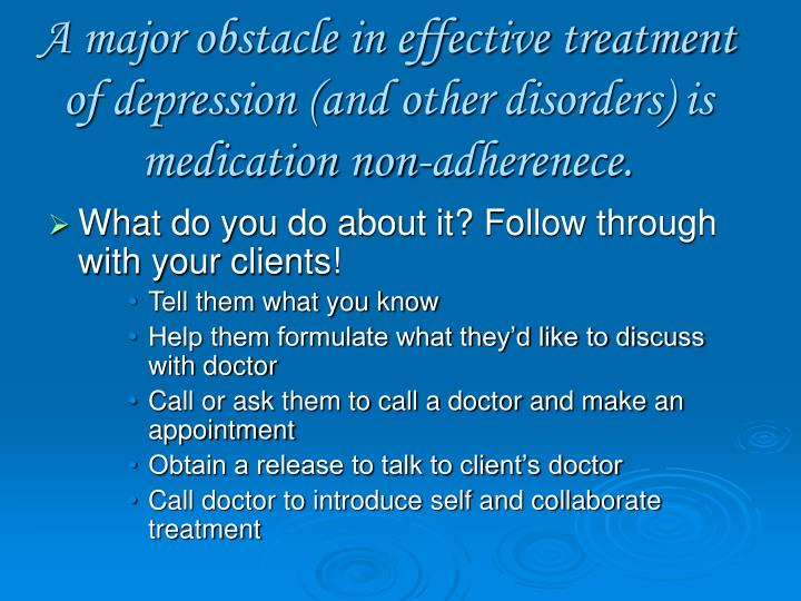 A major obstacle in effective treatment of depression (and other disorders) is medication non-adherenece.