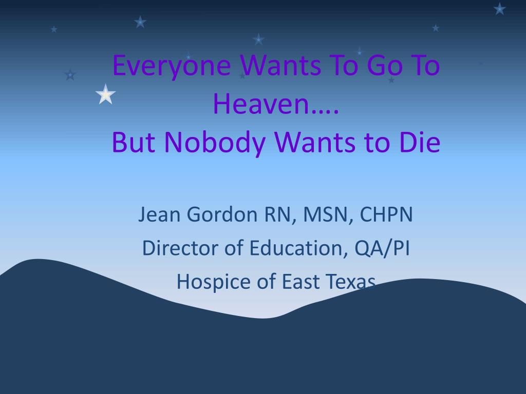everyone wants to go to heaven but nobody wants to die l.