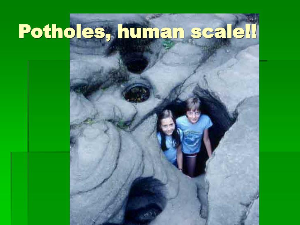Potholes, human scale!!