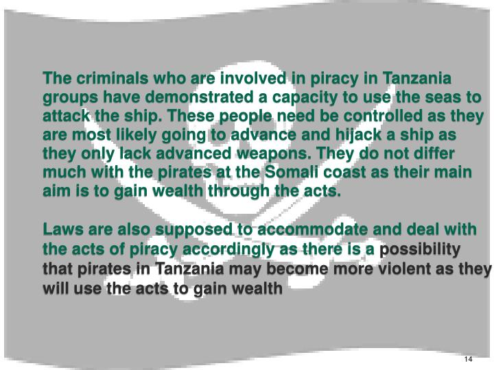 The criminals who are involved in piracy in Tanzania groups have demonstrated a capacity to use the seas to attack the ship. These people need be controlled as they are most likely going to advance and hijack a ship as they only lack advanced weapons. They do not differ much with the pirates at the Somali coast as their main aim is to gain wealth through the acts.