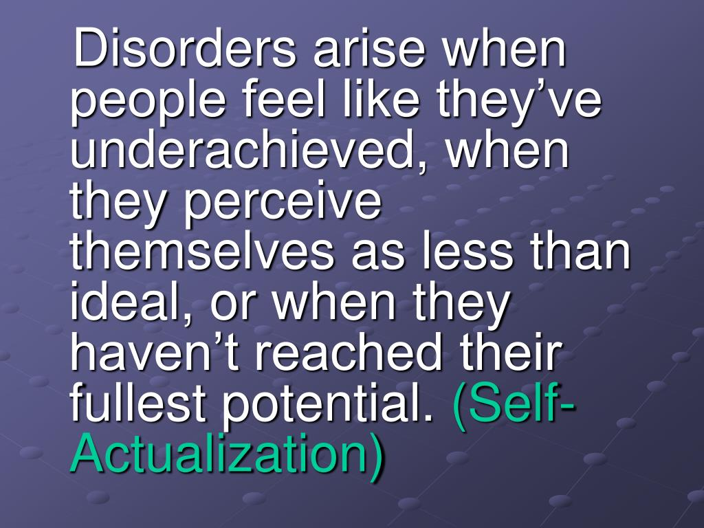 Disorders arise when people feel like they've underachieved, when they perceive themselves as less than ideal, or when they haven't reached their fullest potential.