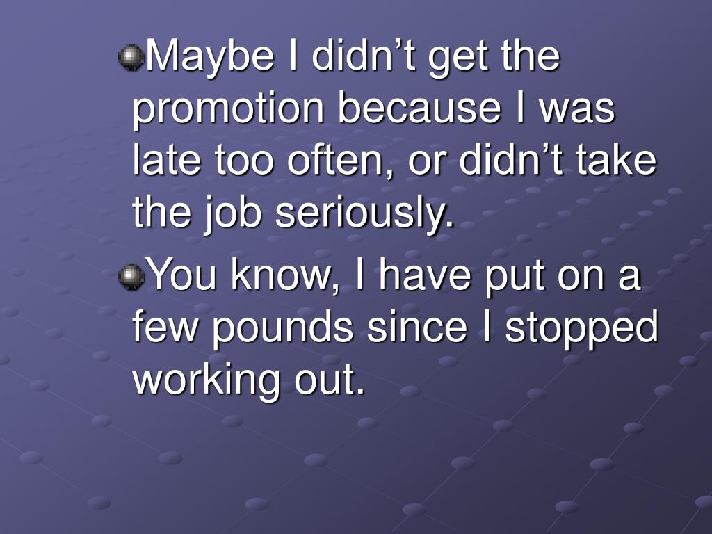 Maybe I didn't get the promotion because I was late too often, or didn't take the job seriously.