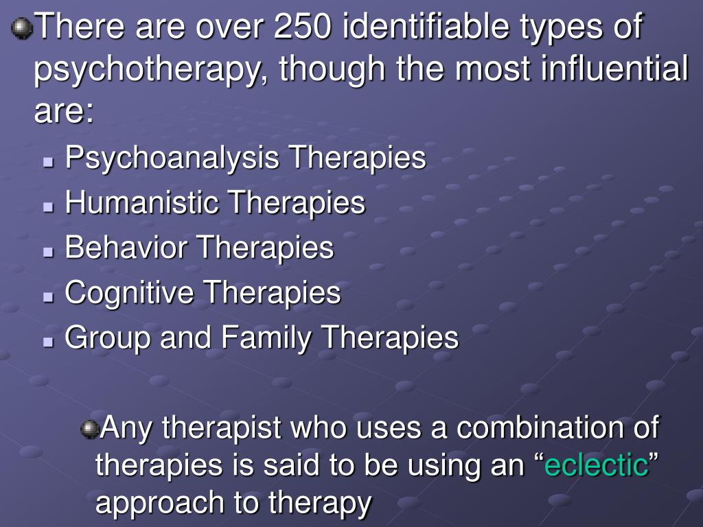 There are over 250 identifiable types of psychotherapy, though the most influential are: