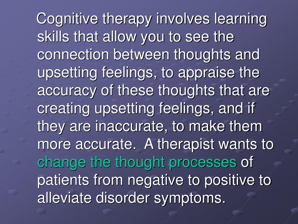Cognitive therapy involves learning skills that allow you to see the connection between thoughts and upsetting feelings, to appraise the accuracy of these thoughts that are creating upsetting feelings, and if they are inaccurate, to make them more accurate.  A therapist wants to