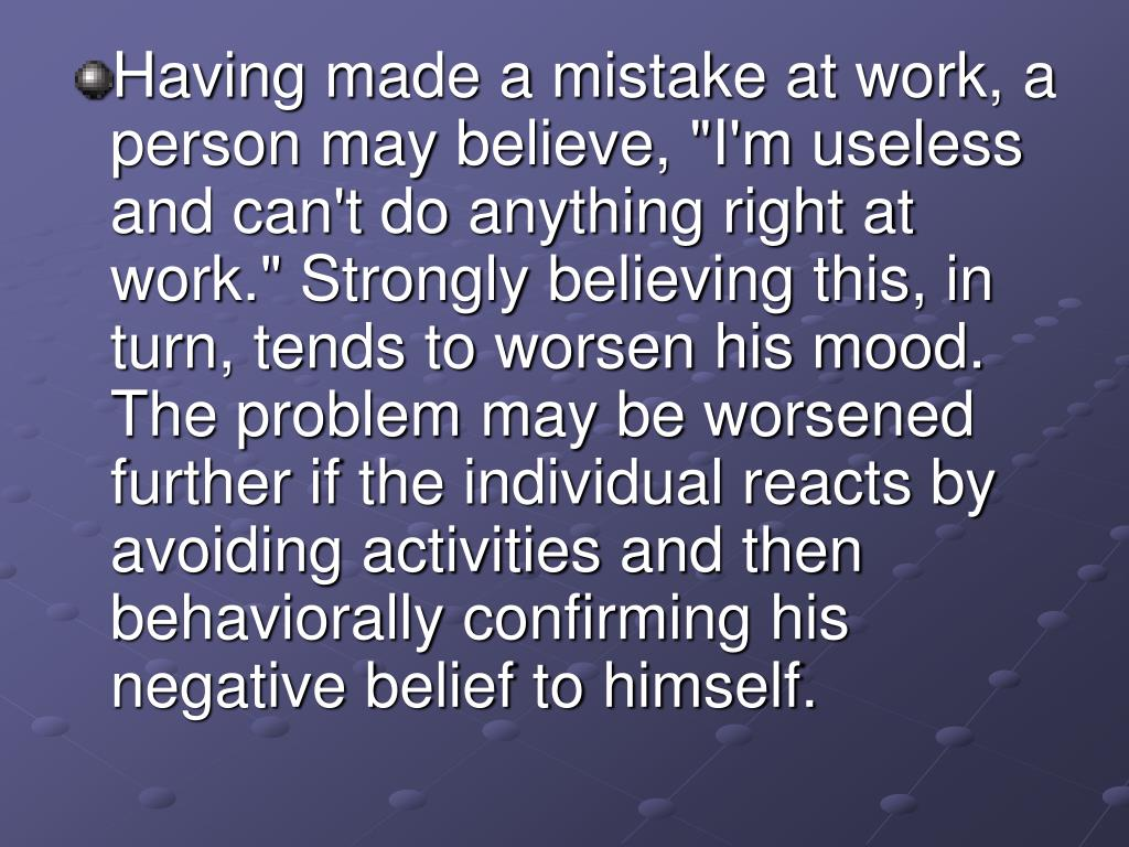 """Having made a mistake at work, a person may believe, """"I'm useless and can't do anything right at work."""" Strongly believing this, in turn, tends to worsen his mood. The problem may be worsened further if the individual reacts by avoiding activities and then behaviorally confirming his negative belief to himself."""