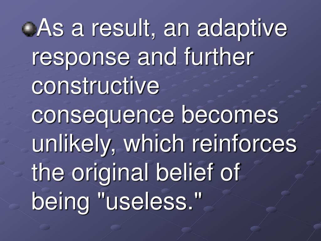 """As a result, an adaptive response and further constructive consequence becomes unlikely, which reinforces the original belief of being """"useless."""""""