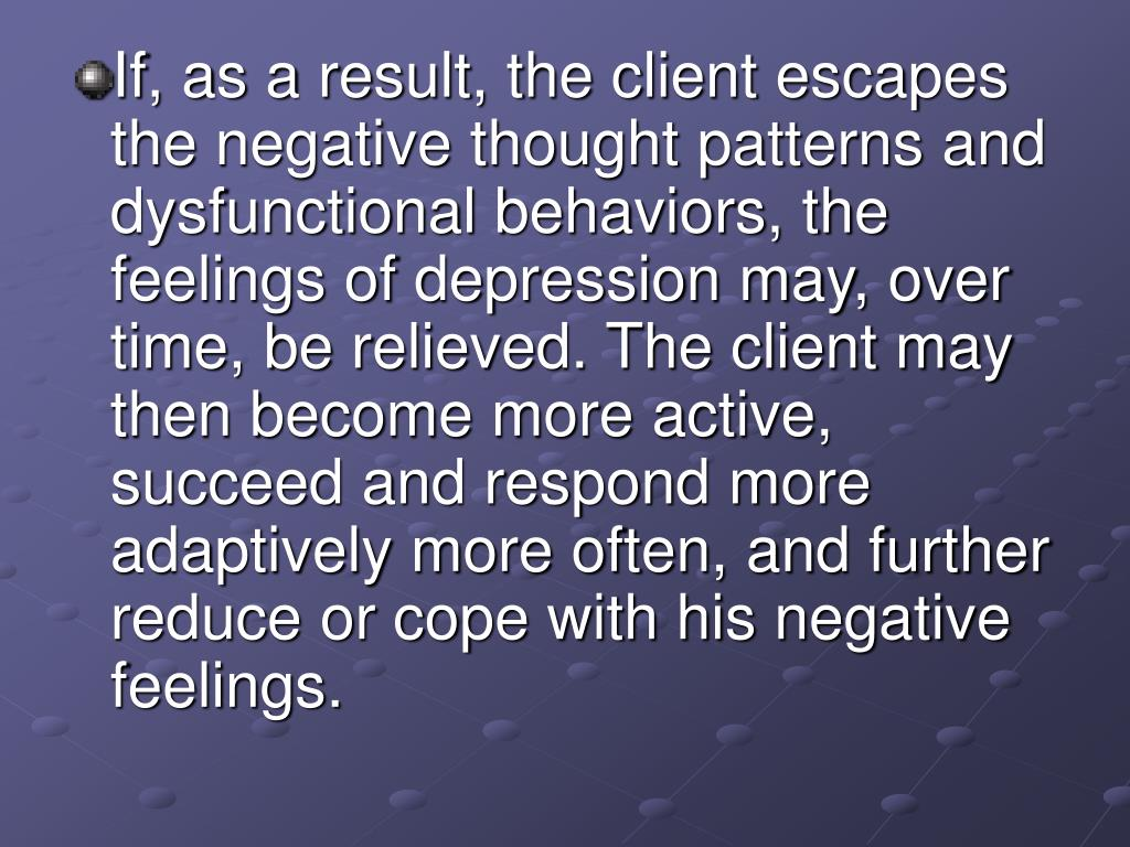 If, as a result, the client escapes the negative thought patterns and dysfunctional behaviors, the feelings of depression may, over time, be relieved. The client may then become more active, succeed and respond more adaptively more often, and further reduce or cope with his negative feelings.