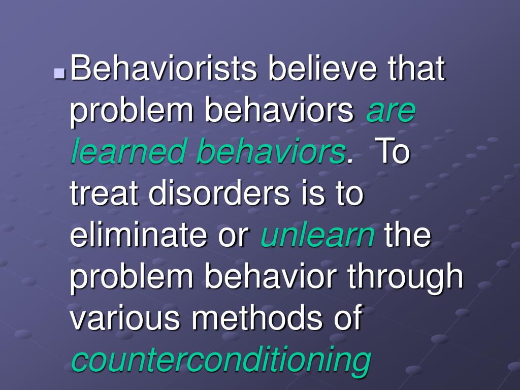 Behaviorists believe that problem behaviors
