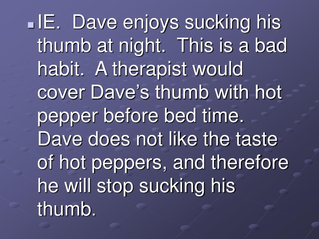 IE.  Dave enjoys sucking his thumb at night.  This is a bad habit.  A therapist would cover Dave's thumb with hot pepper before bed time.  Dave does not like the taste of hot peppers, and therefore he will stop sucking his thumb