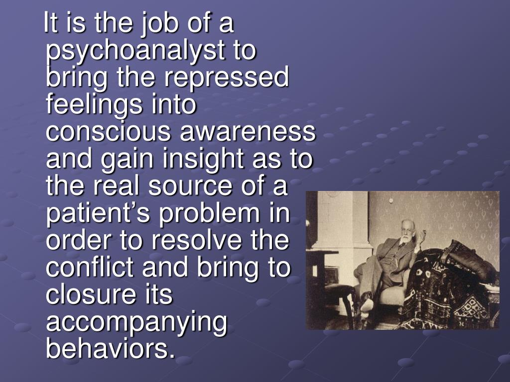 It is the job of a psychoanalyst to bring the repressed feelings into conscious awareness and gain insight as to the real source of a patient's problem in order to resolve the conflict and bring to closure its accompanying behaviors.