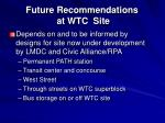 future recommendations at wtc site
