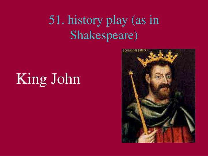 51. history play (as in Shakespeare)