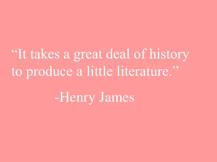 """It takes a great deal of history to produce a little literature."""