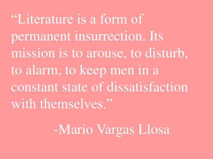 """Literature is a form of permanent insurrection. Its mission is to arouse, to disturb, to alarm, to keep men in a constant state of dissatisfaction with themselves."""