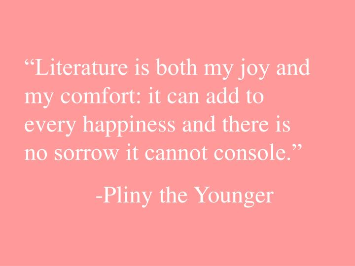 """Literature is both my joy and my comfort: it can add to every happiness and there is no sorrow it cannot console."""