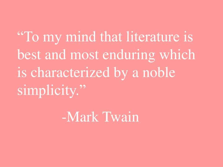 """To my mind that literature is best and most enduring which is characterized by a noble simplicity."""