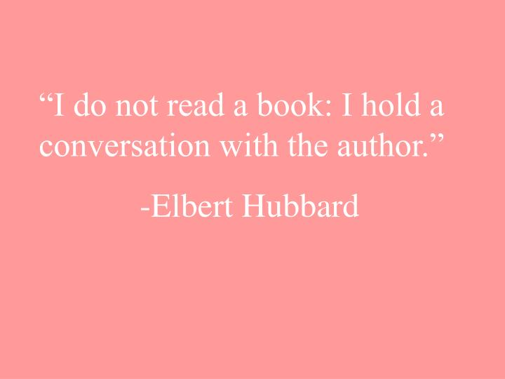 """I do not read a book: I hold a conversation with the author."""