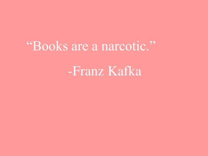"""Books are a narcotic."""