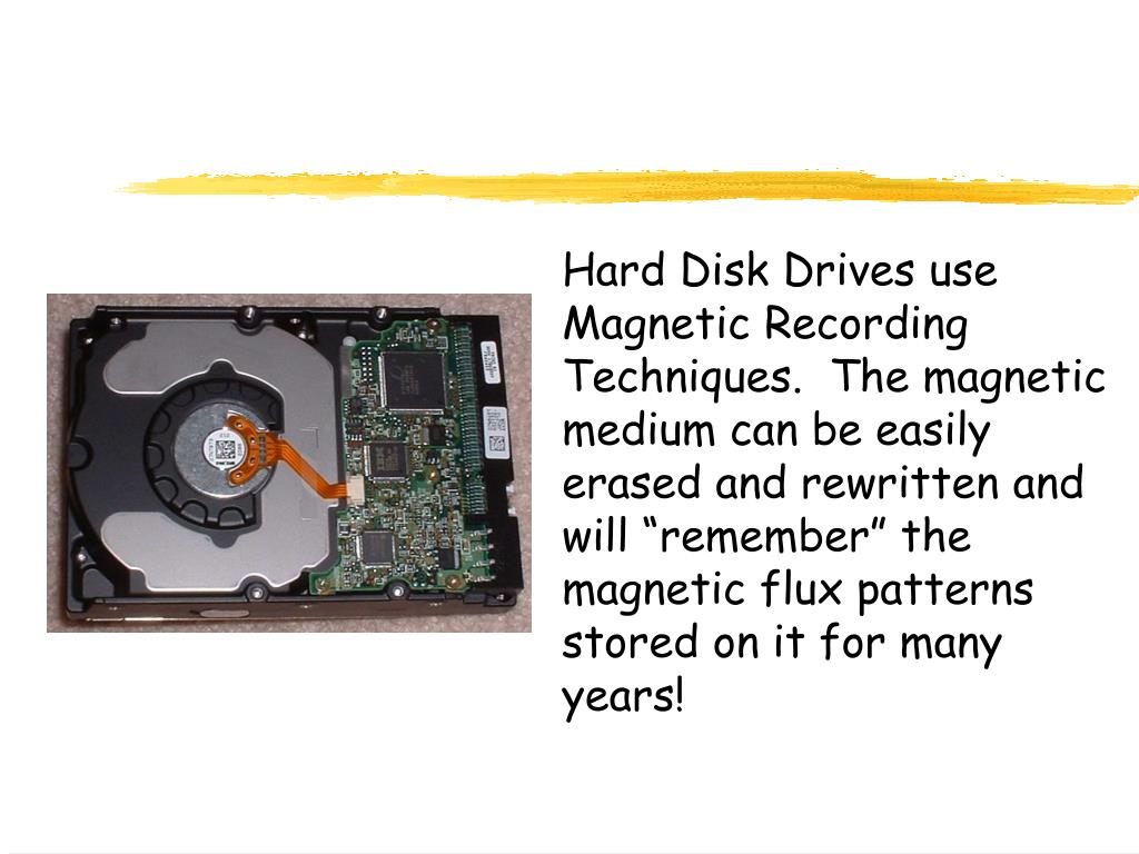 "Hard Disk Drives use Magnetic Recording Techniques.  The magnetic medium can be easily erased and rewritten and will ""remember"" the magnetic flux patterns stored on it for many years!"