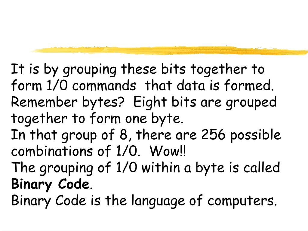 It is by grouping these bits together to form 1/0 commands  that data is formed.  Remember bytes?  Eight bits are grouped together to form one byte.