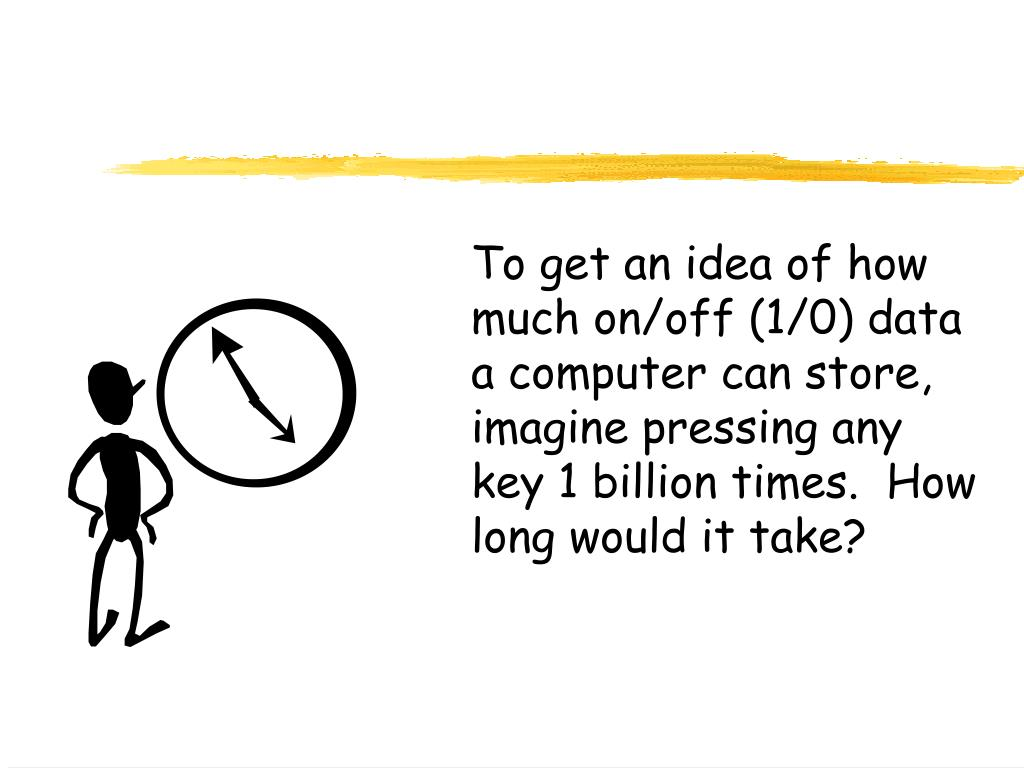 To get an idea of how much on/off (1/0) data a computer can store, imagine pressing any key 1 billion times.  How long would it take?
