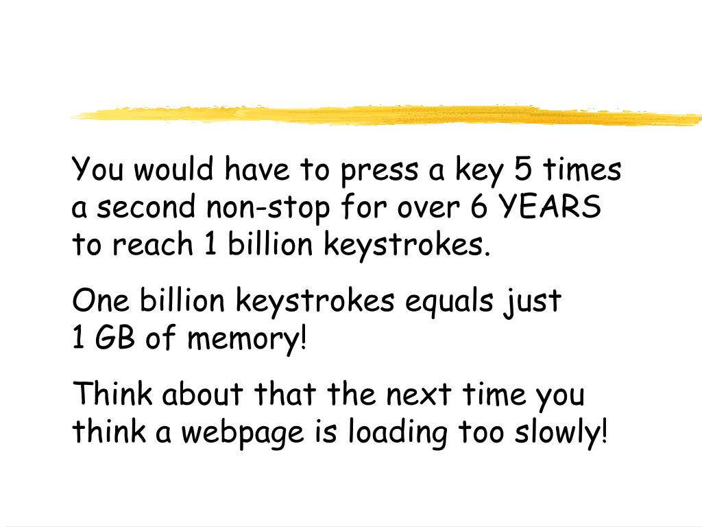 You would have to press a key 5 times a second non-stop for over 6 YEARS to reach 1 billion keystrokes.