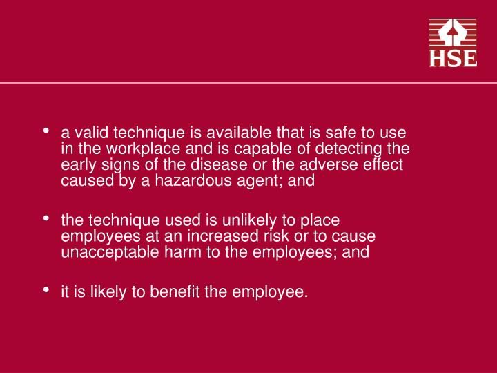 a valid technique is available that is safe to use in the workplace and is capable of detecting the early signs of the disease or the adverse effect caused by a hazardous agent; and
