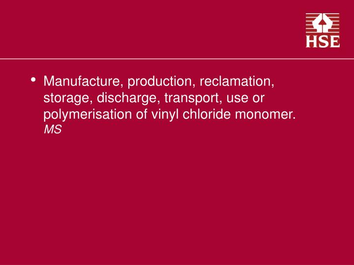 Manufacture, production, reclamation, storage, discharge, transport, use or polymerisation of vinyl chloride monomer.