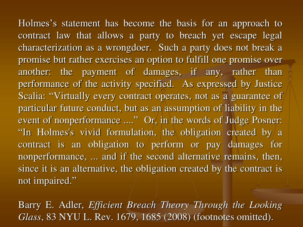 "Holmes's statement has become the basis for an approach to contract law that allows a party to breach yet escape legal characterization as a wrongdoer.  Such a party does not break a promise but rather exercises an option to fulfill one promise over another: the payment of damages, if any, rather than performance of the activity specified.  As expressed by Justice Scalia: ""Virtually every contract operates, not as a guarantee of particular future conduct, but as an assumption of liability in the event of nonperformance ....""  Or, in the words of Judge Posner: ""In Holmes's vivid formulation, the obligation created by a contract is an obligation to perform or pay damages for nonperformance, ... and if the second alternative remains, then, since it is an alternative, the obligation created by the contract is not impaired."""