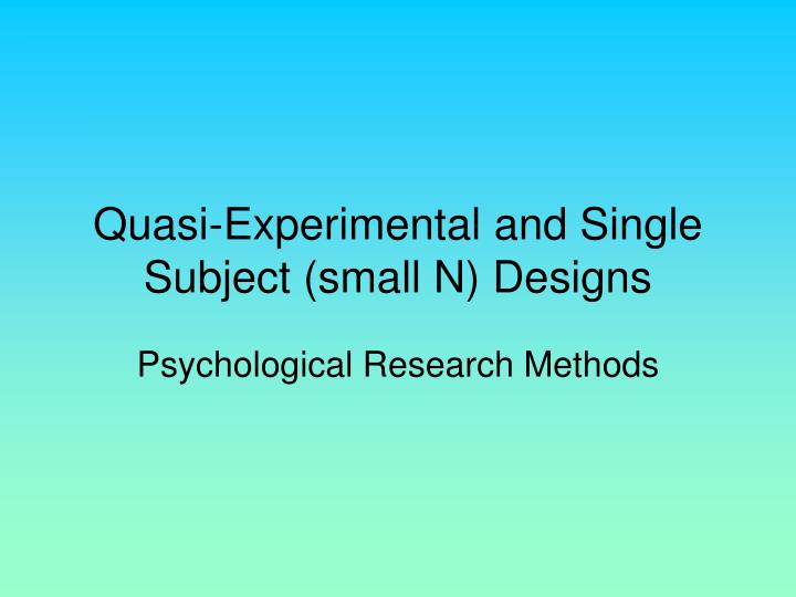 Quasi experimental and single subject small n designs