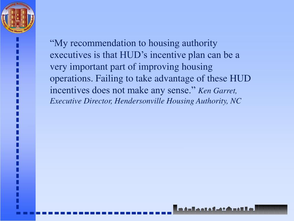 """""""My recommendation to housing authority executives is that HUD's incentive plan can be a very important part of improving housing operations. Failing to take advantage of these HUD incentives does not make any sense."""""""