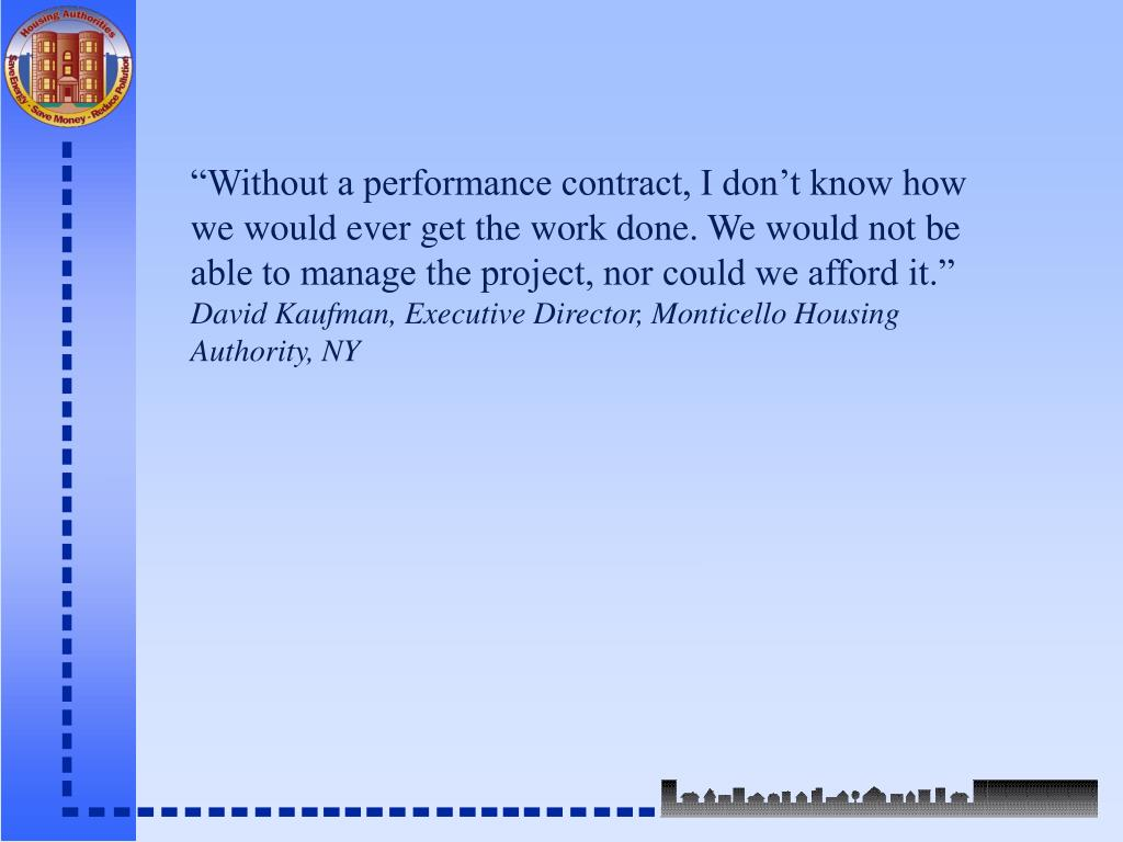 """""""Without a performance contract, I don't know how we would ever get the work done. We would not be able to manage the project, nor could we afford it."""""""
